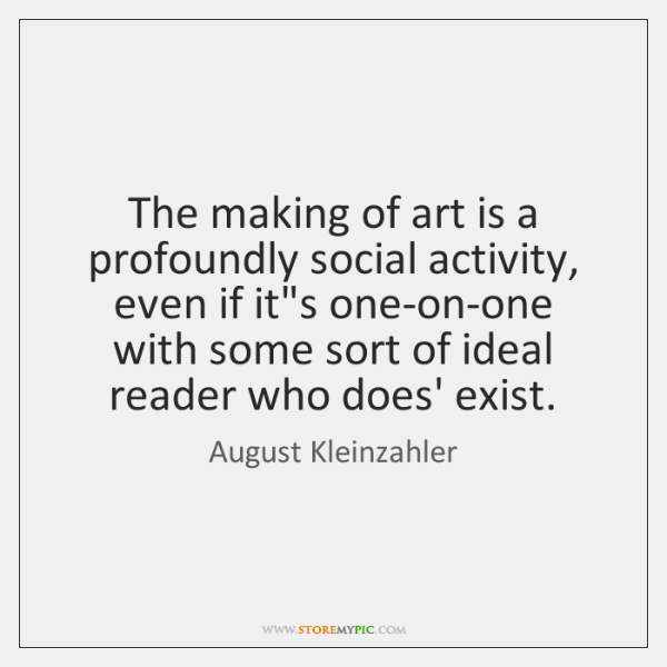 The making of art is a profoundly social activity, even if it's ...