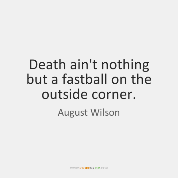 Death ain't nothing but a fastball on the outside corner.