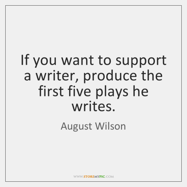 If you want to support a writer, produce the first five plays ...