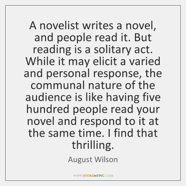 A novelist writes a novel, and people read it. But reading is ...