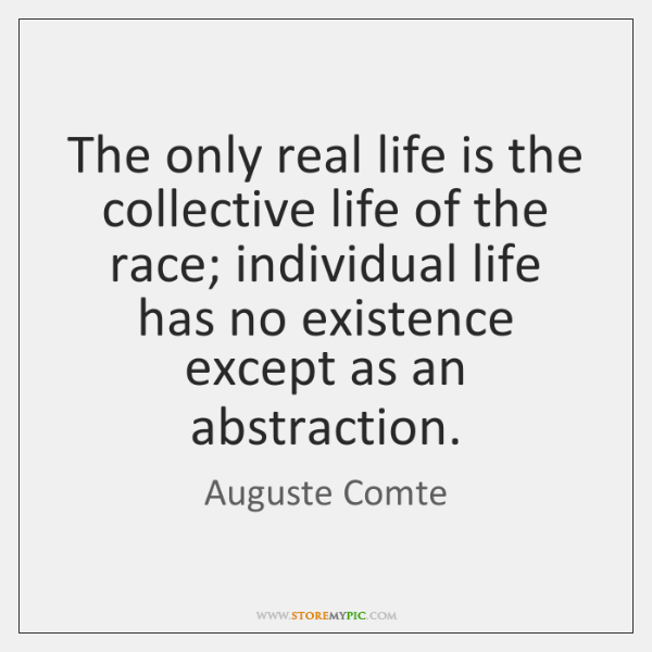 The only real life is the collective life of the race; individual ...