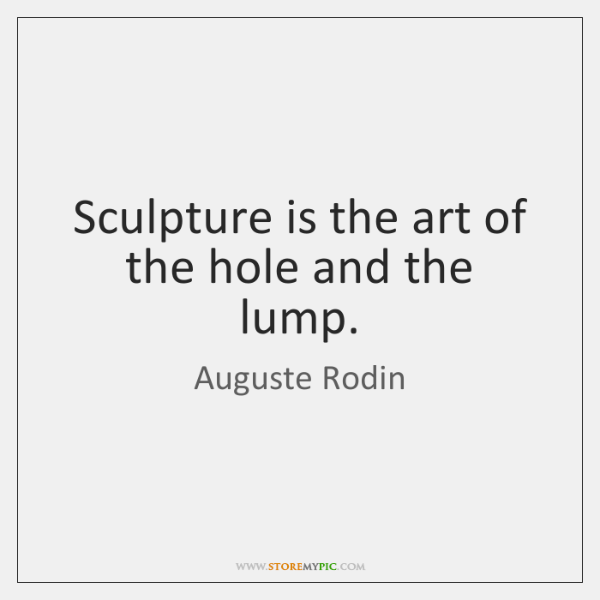 Sculpture is the art of the hole and the lump.