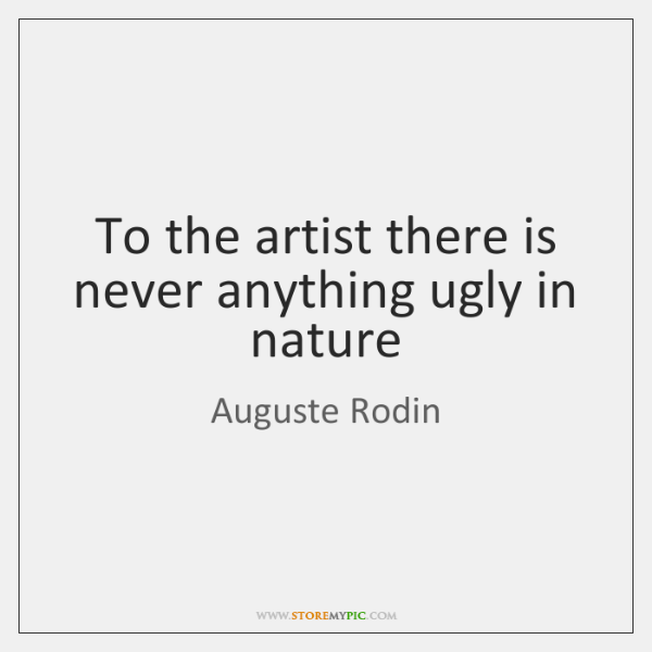 To the artist there is never anything ugly in nature