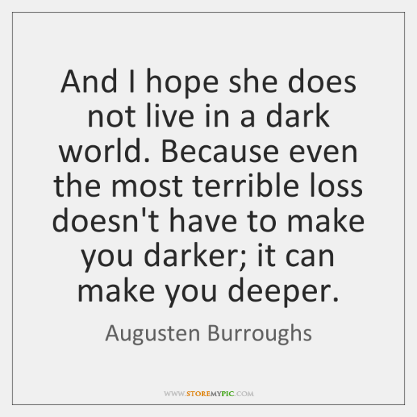 And I hope she does not live in a dark world. Because ...