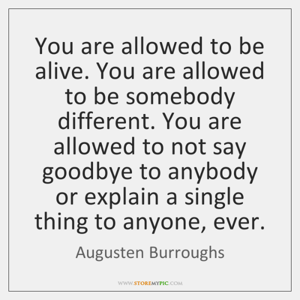 You are allowed to be alive. You are allowed to be somebody ...