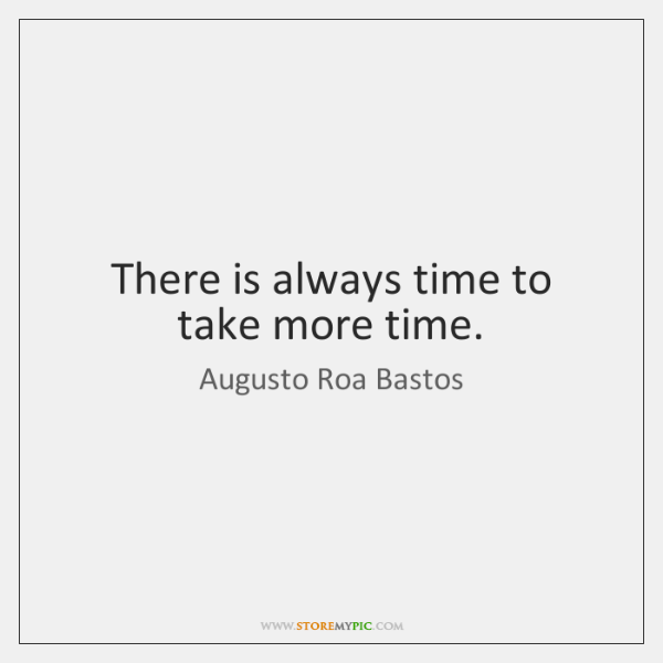There is always time to take more time.