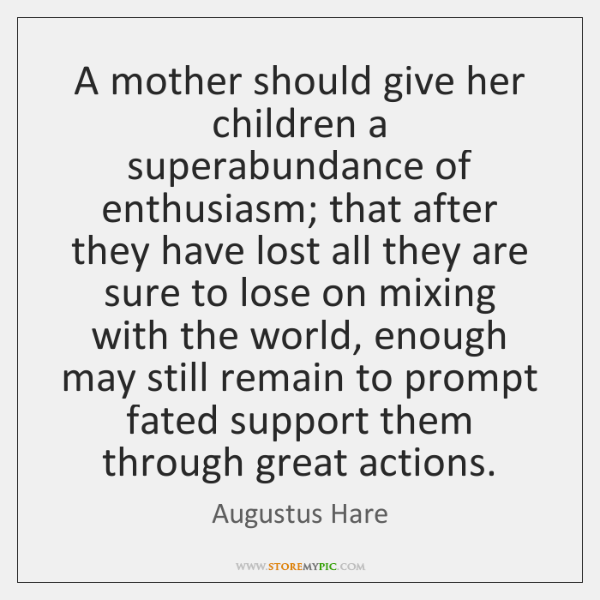 A mother should give her children a superabundance of enthusiasm; that after ...