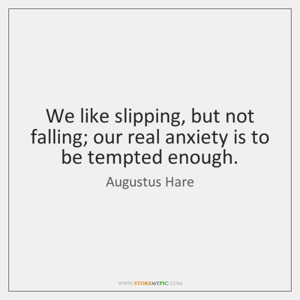 We like slipping, but not falling; our real anxiety is to be ...
