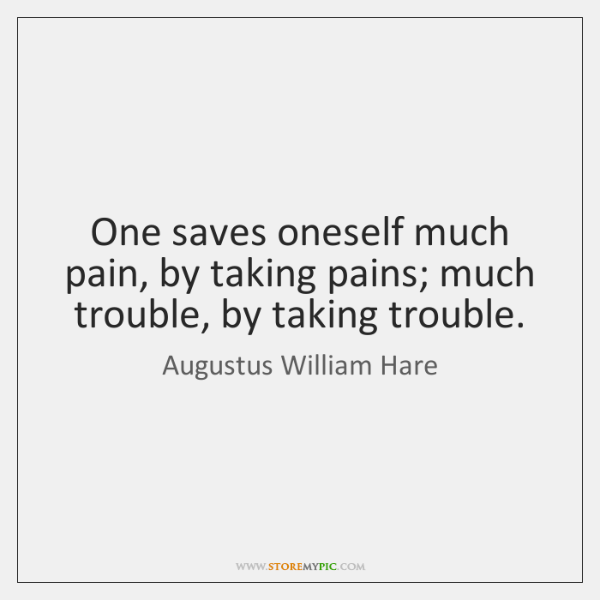 One saves oneself much pain, by taking pains; much trouble, by taking ...