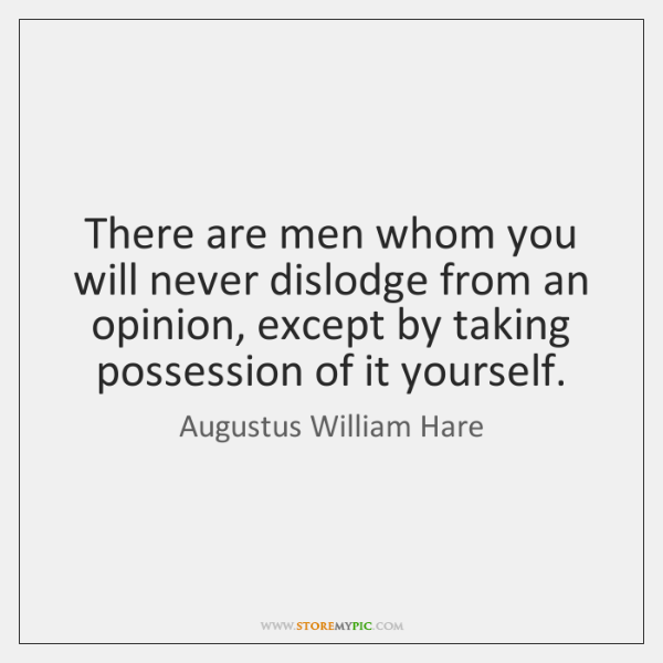 There are men whom you will never dislodge from an opinion, except ...