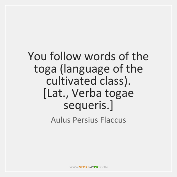 You follow words of the toga (language of the cultivated class).  [Lat., ...