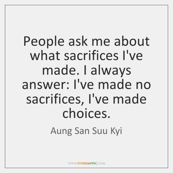 People ask me about what sacrifices I've made. I always answer: I've ...