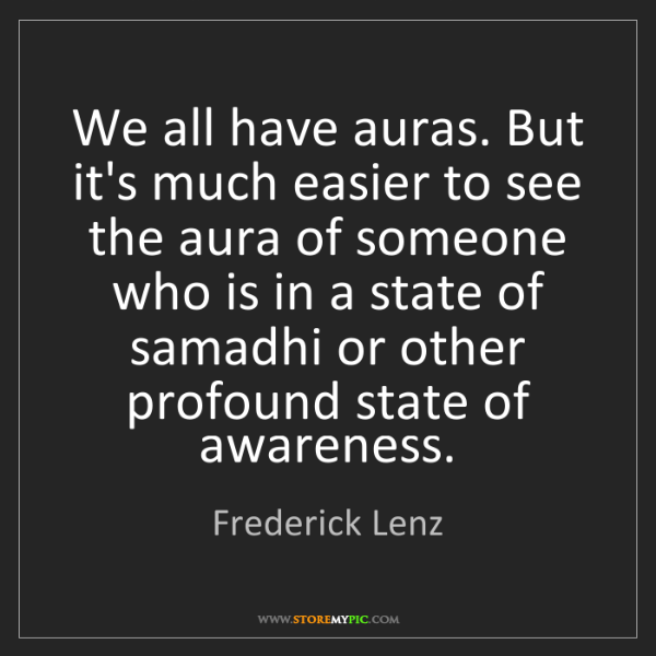 Frederick Lenz: We all have auras. But it's much easier to see the aura...