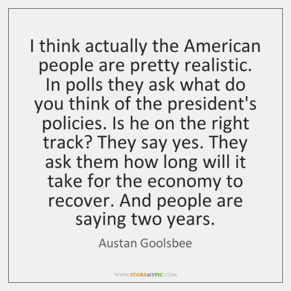 I think actually the American people are pretty realistic. In polls they ...