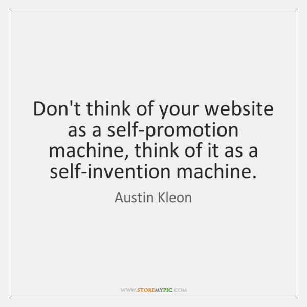 Don't think of your website as a self-promotion machine, think of it ...