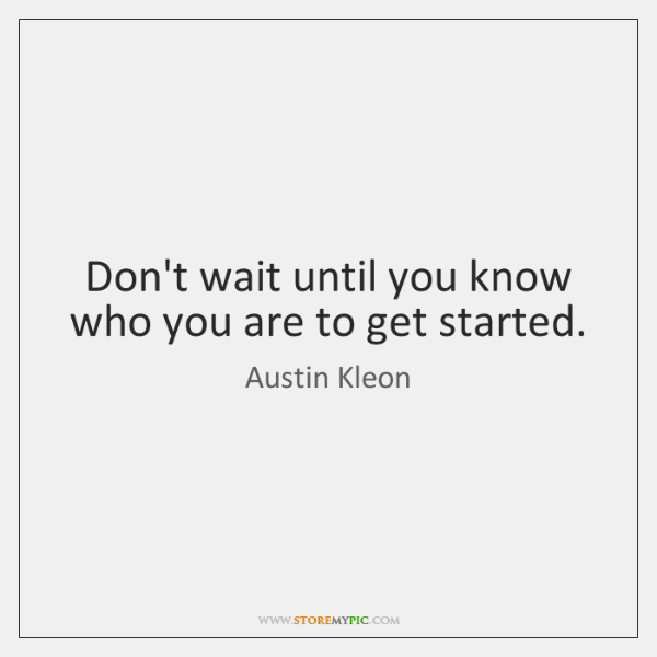 Don't wait until you know who you are to get started.