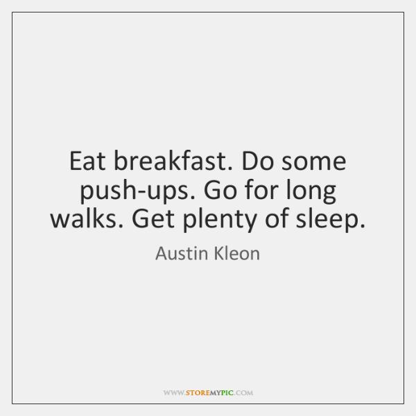 Eat breakfast. Do some push-ups. Go for long walks. Get plenty of ...