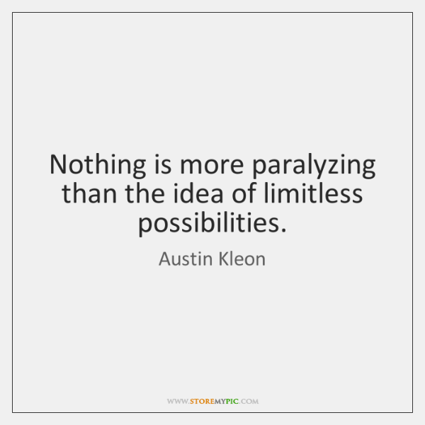 Nothing is more paralyzing than the idea of limitless possibilities.