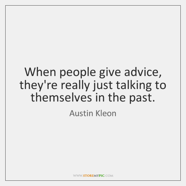 When people give advice, they're really just talking to themselves in the ...