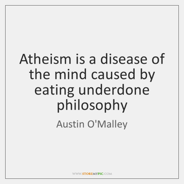 Atheism is a disease of the mind caused by eating underdone philosophy