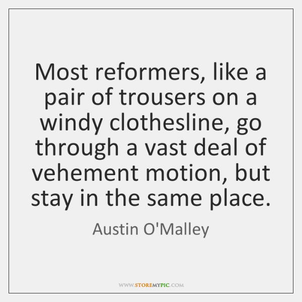 Most reformers, like a pair of trousers on a windy clothesline, go ...