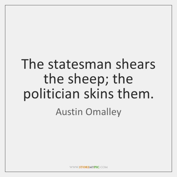 The statesman shears the sheep; the politician skins them.