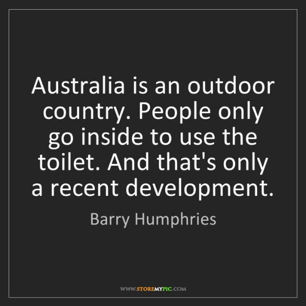 Barry Humphries: Australia is an outdoor country. People only go inside...