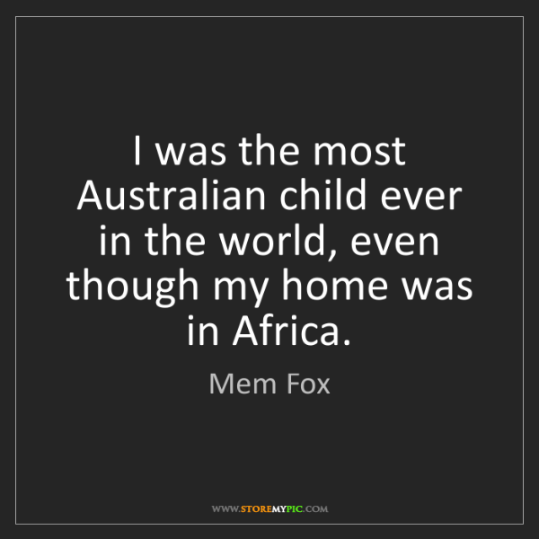 Mem Fox: I was the most Australian child ever in the world, even...