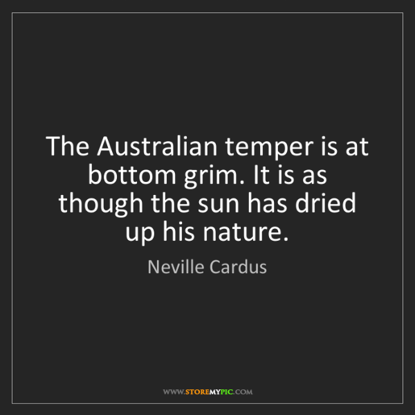 Neville Cardus: The Australian temper is at bottom grim. It is as though...