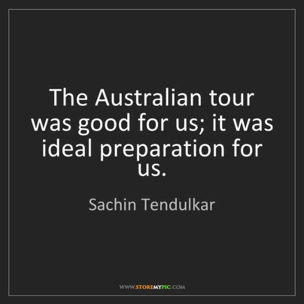 Sachin Tendulkar: The Australian tour was good for us; it was ideal preparation...