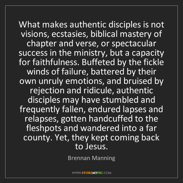 Brennan Manning: What makes authentic disciples is not visions, ecstasies,...