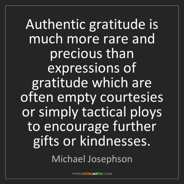 Michael Josephson: Authentic gratitude is much more rare and precious than...