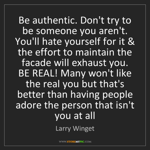 Larry Winget: Be authentic. Don't try to be someone you aren't. You'll...