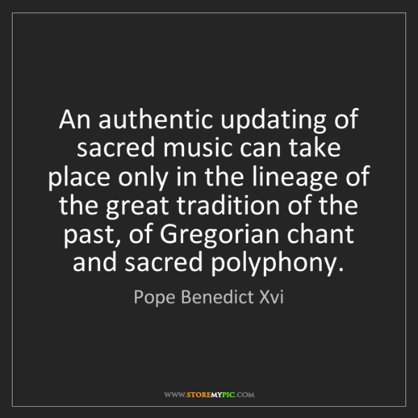 Pope Benedict Xvi: An authentic updating of sacred music can take place...