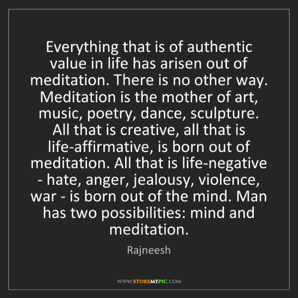 Rajneesh: Everything that is of authentic value in life has arisen...