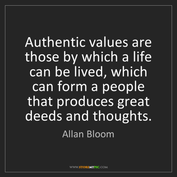 Allan Bloom: Authentic values are those by which a life can be lived,...