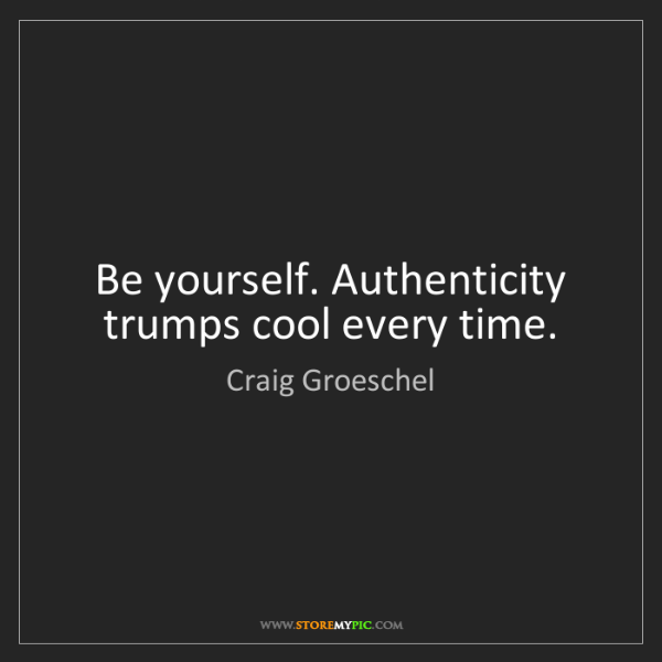 Craig Groeschel: Be yourself. Authenticity trumps cool every time.