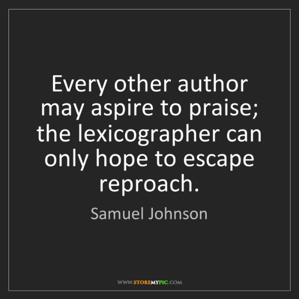 Samuel Johnson: Every other author may aspire to praise; the lexicographer...