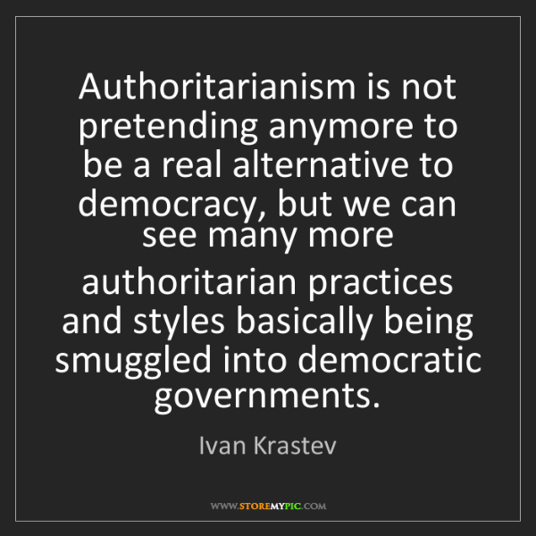 Ivan Krastev: Authoritarianism is not pretending anymore to be a real...