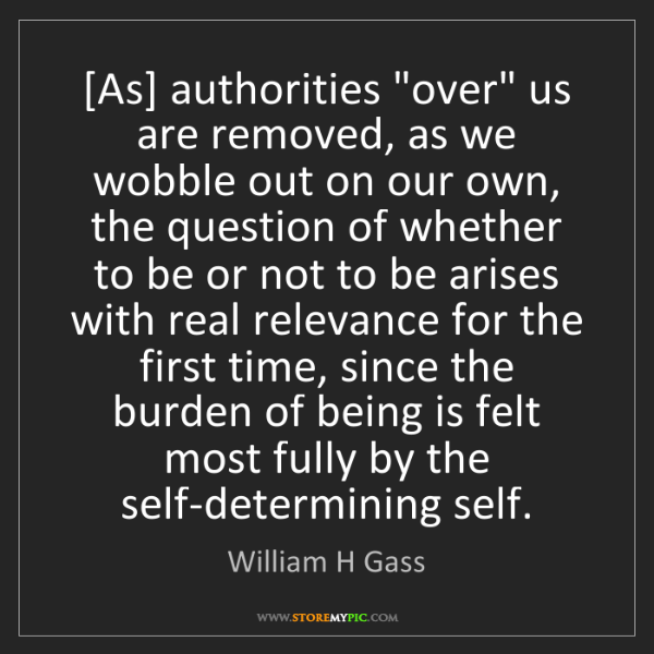 "William H Gass: [As] authorities ""over"" us are removed, as we wobble..."