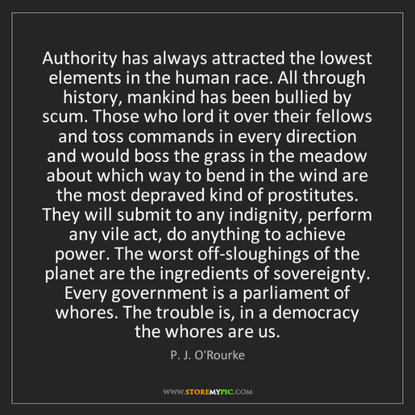 P. J. O'Rourke: Authority has always attracted the lowest elements in...