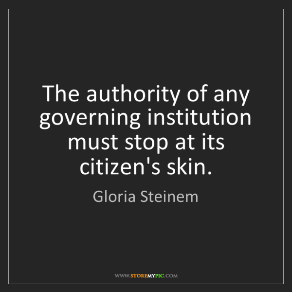 Gloria Steinem: The authority of any governing institution must stop...