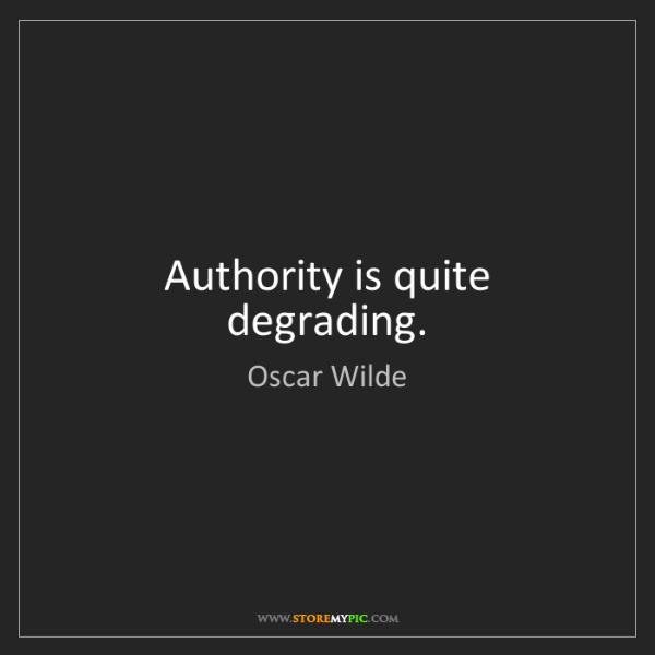 Oscar Wilde: Authority is quite degrading.
