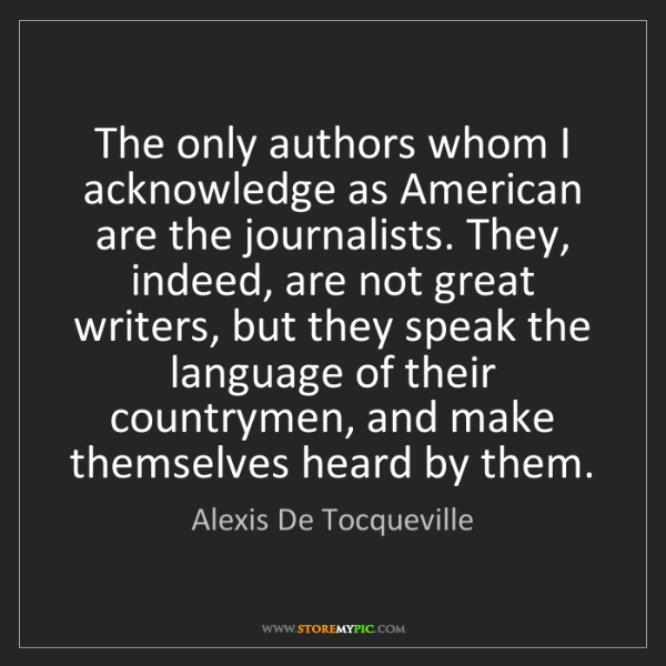 Alexis De Tocqueville: The only authors whom I acknowledge as American are the...