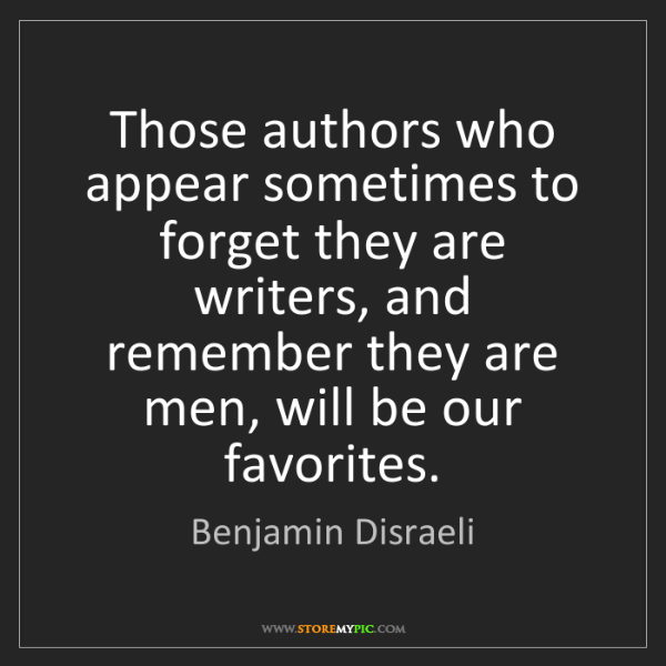 Benjamin Disraeli: Those authors who appear sometimes to forget they are...