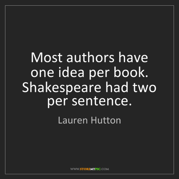 Lauren Hutton: Most authors have one idea per book. Shakespeare had...