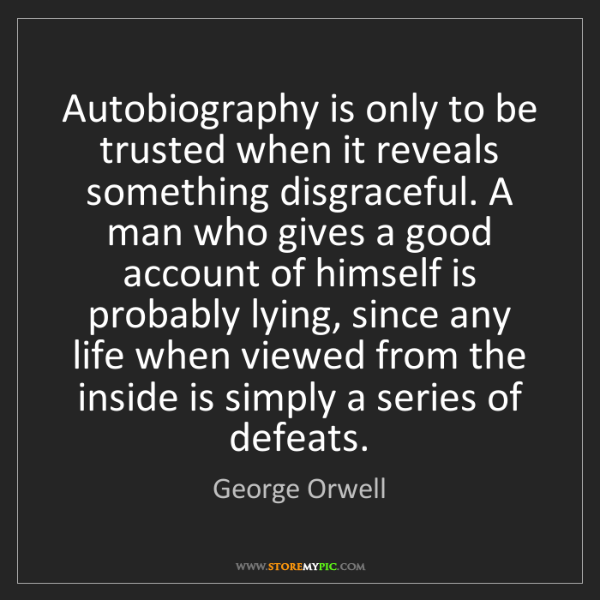 George Orwell: Autobiography is only to be trusted when it reveals something...