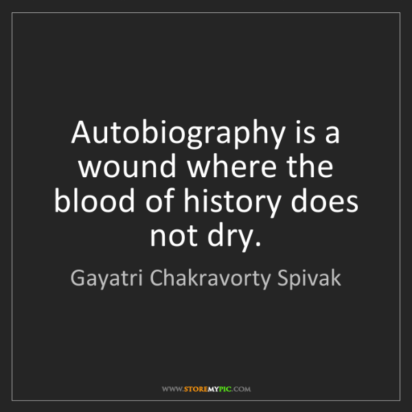 Gayatri Chakravorty Spivak: Autobiography is a wound where the blood of history does...
