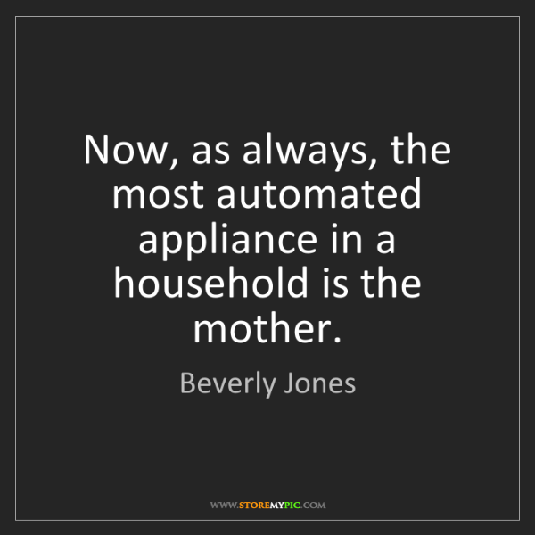 Beverly Jones: Now, as always, the most automated appliance in a household...