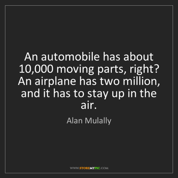 Alan Mulally: An automobile has about 10,000 moving parts, right? An...